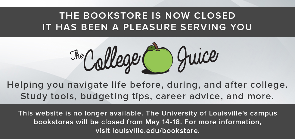 Picture of blog logo. The bookstore is now closed. It has been a pleasure serving you. The College Juice. Helping you navigate life before, during, and after college. Study tools, budgeting tips, career advice, and more. This website is no longer available. The University of Louisville's campus bookstore will be closed from May 14-18. For more information, visit louisville.edu/bookstore.